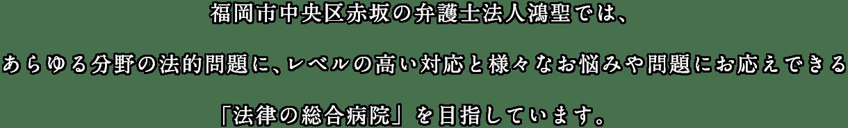 福岡市中央区赤坂の弁護士法人鴻聖では、あらゆる分野の法的問題に、レベルの高い対応と様々なお悩みや問題にお応えできる「法律の総合病院」を目指しています。
